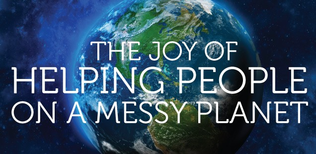 THE JOY OF HELPING PEOPLE ON A MESSY PLANET