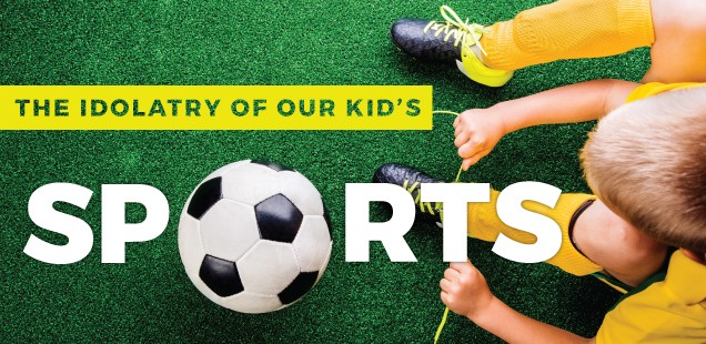 THE IDOLATRY OF OUR KID'S SPORTS
