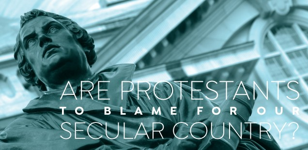 ARE PROTESTANTS TO BLAME FOR OUR SECULAR COUNTRY?