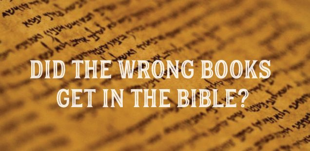 DID THE WRONG BOOKS GET IN THE BIBLE?