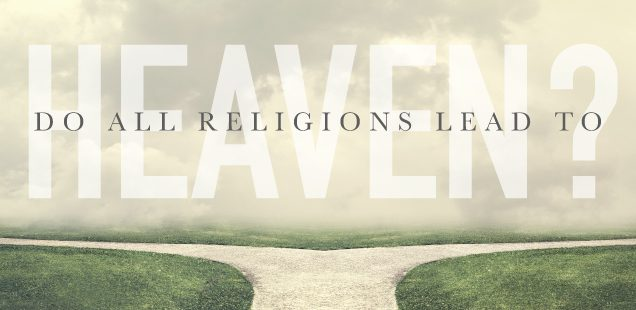 DO ALL RELIGIONS LEAD TO HEAVEN?