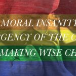 MORAL INSANITY, THE URGENCY OF THE CHURCH,  AND MAKING WISE CHOICES
