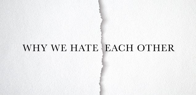 WHY WE HATE EACH OTHER