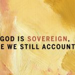 If God is Sovereign, Are We Still Accountable?