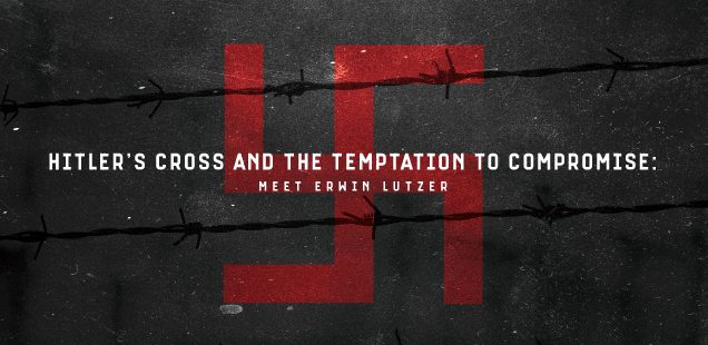 Hitler's Cross and The Temptation to Compromise: Meet Erwin Lutzer