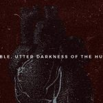 THE TERRIBLE, UTTER DARKNESS OF THE HUMAN HEART