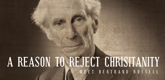 A REASON TO REJECT CHRISTIANITY: MEET BERTRAND RUSSELL