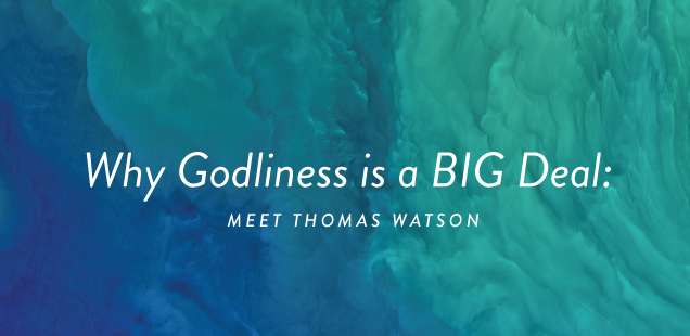 Why Godliness is a BIG Deal: Meet Thomas Watson
