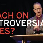 SHOULD WE PREACH ON CONTROVERSIAL ISSUES?