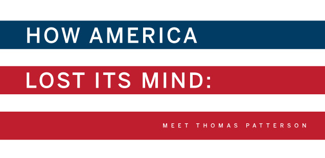 HOW AMERICA LOST ITS MIND: Meet Thomas Patterson